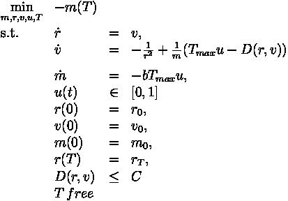 \begin{array}{llcll} \displaystyle \min_{m,r,v,u,T} &  -m(T)\\[1.5ex] \mbox{s.t.} & \dot{r} & = & v, \\ & \dot{v} & = & -\frac{1}{r^2} + \frac{1}{m} (T_{max}u-D(r,v)) \\[1.5ex]& \dot{m} & = & -b T_{max} u, \\& u(t) &\in& [0,1] \\ & r(0) &=& r_0, \\ & v(0) &=& v_0, \\ & m(0) &=& m_0, \\ & r(T) &=& r_T, \\ & D(r,v)&\le& C \\& T \, free\end{array}
