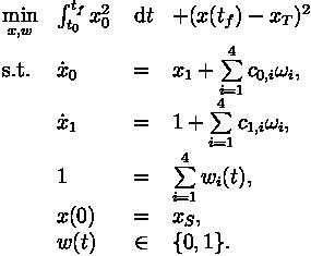 \begin{array}{llcl}  \displaystyle \min_{x, w} & \int_{t_0}^{t_f} x_0^2 & \; \mathrm{d} t & + (x(t_f)-x_T)^2 \\[1.5ex]  \mbox{s.t.} & \dot{x}_0 & = & x_1+ \sum\limits_{i=1}^{4} c_{0,i} \omega_i, \\  & \dot{x}_1 & = & 1 + \sum\limits_{i=1}^{4} c_{1,i} \omega_i, \\[1.5ex] & 1  &=& \sum\limits_{i=1}^{4}w_i(t), \\  & x(0) &=& x_S, \\  & w(t) &\in&  \{0, 1\}. \end{array}