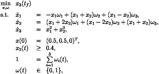 \begin{array}{llclr}  \displaystyle \min_{x, \omega} & x_3(t_f)   \\[1.5ex]  \mbox{s.t.}   & \dot{x}_1 & = & -x_1\omega_1 + (x_1+x_2)\omega_2+(x_1-x_2)\omega_3, \\  & \dot{x}_2 & = & (x_1+2x_2)\omega_1+(x_1-2x_2)\omega_2+(x_1+x_2)\omega_3, \\  & \dot{x}_3 & = & x_1^2+x_2^2,  \\[1.5ex]  & x(0) &=& (0.5, 0.5, 0)^T, \\  & x_2(t) & \geq & 0.4, \\  & 1 &=& \sum\limits_{i=1}^3\omega_i(t), \\  & \omega(t) &\in&  \{0, 1\},  \end{array}