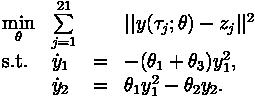 \begin{array}{llcl} \displaystyle \min_{\theta} &\sum\limits_{j=1}^{21} &&||y(\tau_j; \theta) - z_j||^2   \\[1.5ex] \mbox{s.t.} & \dot{y}_1 & = &  -(\theta_1 + \theta_3) y_1^2, \\ & \dot{y}_2 & = & \theta_1 y_1^2 - \theta_2 y_2.  \\\end{array}