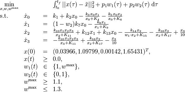 \begin{array}{llcl} \displaystyle \min_{x, w, w^{\mathrm{max}}} & & & {\int_{t_0}^{t_f} || x(\tau) - \tilde{x} ||_2^2  + p_1 w_1(\tau) + p_2 w_2(\tau) \; \mathrm{d}\tau} \[1.5ex] \mbox{s.t.} & \dot{x}_0 & = & k_1 + k_2 x_0 - \frac{k_3 x_0 x_1}{x_0 + K_4} -  \frac{k_5 x_0 x_2}{x_0 + K_6} \& \dot{x}_1 & = & (1 - w_2) k_7 x_0 - \frac{k_8 x_1}{x_1 + K_9} \& \dot{x}_2 & = & \frac{k_{10} x_1 x_2 x_3}{x_3 + K_{11}} + k_{12} x_1 + k_{13} x_0 - \frac{k_{14} x_2}{w_1 \cdot x_2 + K_{15}} - \frac{k_{16} x_2}{x_2 + K_{17}} + \frac{x_3}{10} \& \dot{x}_3 & = & - \frac{k_{10} x_1 x_2 x_3}{x_3 + K_{11}} + \frac{k_{16} x_2}{x_2 + K_{17}} - \frac{x_3}{10} \[1.5ex] & x(0) &=& (0.03966, 1.09799, 0.00142, 1.65431)^T, \ & x(t) & \ge & 0.0, \ & w_1(t) &\in&  \{1, w^{\mathrm{max}}\}, \ & w_2(t) &\in&  \{0, 1\}, \ & w^{\mathrm{max}} & \ge & 1.1, \ & w^{\mathrm{max}} & \le & 1.3.\end{array}