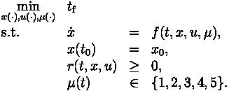 \begin{array}{llcl}  \displaystyle \min_{x(\cdot), u(\cdot), \mu(\cdot)} & t_\text{f}   \\[1.5ex]  \mbox{s.t.} & \dot{x} & = & f(t, x, u, \mu), \\  & x(t_0) &=& x_0, \\  & r(t,x,u) &\geq& 0, \\  & \mu(t) &\in&  \{1, 2, 3, 4, 5\}. \end{array}