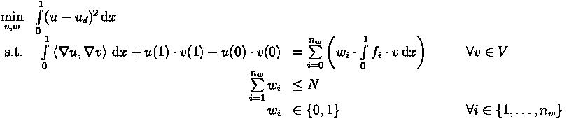\begin{array}[t]{rl}  \min\limits_{u,w} & \int\limits_0^1 (u - u_d)^2 \, \mathrm{d}x \\  \text{s.t.} & \begin{array}[t]{rll}    \int\limits_0^1 \left\langle \nabla u, \nabla v \right\rangle \,\mathrm{d}x + u(1) \cdot v(1) - u(0) \cdot v(0) &= \sum\limits_{i = 0}^{n_w} \left( w_i \cdot \int\limits_0^1 f_i \cdot v \,\mathrm{d}x \right) \qquad &\forall v \in V \\[1.5ex]    \sum\limits_{i = 1}^{n_w} w_i &\leq N \\    w_i &\in \lbrace 0, 1 \rbrace \qquad & \forall i \in \lbrace 1, \ldots, n_w \rbrace  \end{array}\end{array}