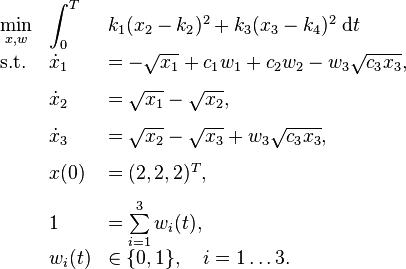 \begin{array}{llll}  \displaystyle \min_{x,w} &  \displaystyle \int_{0}^{T} & k_1(x_2-k_2)^2 + k_3(x_3-k_4)^2  \; \text{d}t\\[1.5ex]  \mbox{s.t.} &  \dot{x}_1 & = -\sqrt{x_1}+c_1 w_1 + c_2 w_2 - w_3 \sqrt{c_3 x_3}, \\[1.5ex]  &  \dot{x}_2 & = \sqrt{x_1}-\sqrt{x_2}, \\[1.5ex]  &  \dot{x}_3 & = \sqrt{x_2}-\sqrt{x_3}+w_3 \sqrt{c_3 x_3}, \\[1.5ex]  &  x(0) & = (2,2,2)^T, \\[1.5ex] & 1 & = \sum\limits_{i=1}^{3}w_i(t), \\  & w_i(t) &\in  \{0, 1\}, \quad i=1\ldots 3. \end{array}