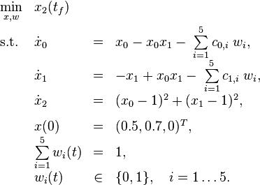 \begin{array}{llclr}  \displaystyle \min_{x, w} & x_2(t_f)   \\[1.5ex]  \mbox{s.t.}   & \dot{x}_0 & = &  x_0 - x_0 x_1 - \; \sum\limits_{i=1}^{5} c_{0,i}\;  w_i, \\  & \dot{x}_1 & = & - x_1 + x_0 x_1 - \; \sum\limits_{i=1}^{5} c_{1,i}\;  w_i,  \\  & \dot{x}_2 & = & (x_0 - 1)^2 + (x_1 - 1)^2,  \\[1.5ex]  & x(0) &=& (0.5, 0.7, 0)^T, \\  & \sum\limits_{i=1}^{5}w_i(t) &=& 1, \\  & w_i(t) &\in&  \{0, 1\}, \quad i=1\ldots 5. \end{array}