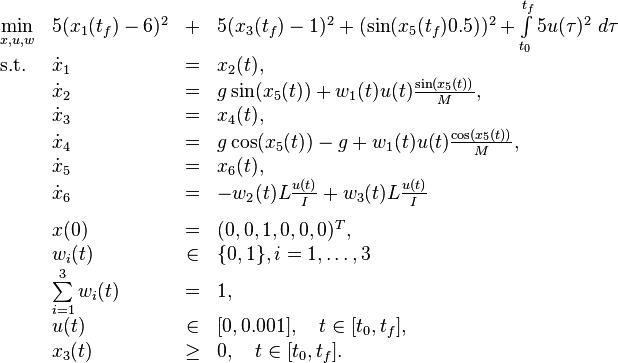 \begin{array}{llclr}  \displaystyle \min_{x,u, w} &  5(x_1(t_f)-6)^2&+&5(x_3(t_f)-1)^2+(\sin(x_5(t_f)0.5))^2 +\int\limits_{t_0}^{t_f} 5u(\tau)^2 \ d \tau   \\[1.5ex]  \mbox{s.t.}   & \dot{x}_1 & = &  x_2(t), \\  & \dot{x}_2 & = & g \sin( x_5(t)) + w_1(t)u(t)\frac{\sin(x_5(t))}{M},   \\  & \dot{x}_3 & = & x_4(t),   \\  & \dot{x}_4 & = & g \cos( x_5(t))-g+ w_1(t)u(t)\frac{\cos(x_5(t))}{M},   \\  & \dot{x}_5 & = & x_6(t),   \\  & \dot{x}_6 & = & -w_2(t)L \frac{u(t)}{I}+w_3(t)L \frac{u(t)}{I}   \\[1.5ex]  & x(0) &=& (0, 0, 1, 0 , 0, 0)^T, \\  & w_i(t) &\in&  \{0, 1\}, i=1,\ldots,3 \\  & \sum\limits_{i=1}^{3}w_i(t) &=& 1, \\ & u(t) & \in& [0,0.001], \quad t\in[t_0,t_f],\\ & x_3(t) & \geq & 0, \quad t\in[t_0,t_f]. \end{array}
