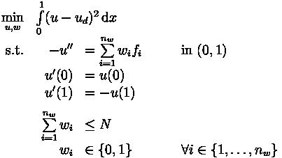 \begin{array}[t]{rl}  \min\limits_{u,w} & \int\limits_0^1 (u - u_d)^2 \, \mathrm{d}x \\  \text{s.t.} & \begin{array}[t]{rll}    -u'' &= \sum\limits_{i = 1}^{n_w} w_i f_i \qquad &\text{in } (0,1) \\[1.5ex]    u'(0) &= u(0) & \\    u'(1) &= -u(1) & \\[1.5ex]    \sum\limits_{i = 1}^{n_w} w_i &\leq N \\    w_i &\in \lbrace 0, 1 \rbrace \qquad & \forall i \in \lbrace 1, \ldots, n_w \rbrace  \end{array}\end{array}