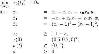 \begin{array}{llclr}  \displaystyle \min_{x, w, s} & x_2(t_f) + 10s   \\[1.5ex]  \mbox{s.t.}   & \dot{x}_0 & = &  x_0 - x_0 x_1 - \; c_0 x_0 \; w, \\  & \dot{x}_1 & = & - x_1 + x_0 x_1 - \; c_1 x_1 \; w, \\  & \dot{x}_2 & = & (x_0 - 1)^2 + (x_1 - 1)^2,  \\[1.5ex]  & x_0 & \geq & 1.1 - s,  \\  & x(0) &=& (0.5, 0.7, 0)^T, \\  & w(t) &\in&  \{0, 1\}, \\ & s & \geq & 0. \end{array}
