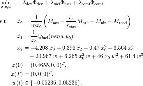 \begin{alignat}{2}& \displaystyle \min_{x, u, w} && \lambda_\text{dev} \Phi_\text{dev} + \lambda_\text{fuel} \Phi_\text{fuel} + \lambda_\text{comf} \Phi_\text{comf} \\[1.5ex]& \mbox{s.t.}  & \dot{x}_0 & = \frac{1}{m x_0} \left( M_\text{acc} - \frac{i_A}{r_\text{stat}}M_\text{brk} - M_\text{air} - M_\text{road} \right) \\&& \dot{x}_1 & = \frac{1}{x_0} Q_\text{fuel} (neng, u_0) \\&& \dot{x}_2 & = -4.208 \; x_0 - 0.396 \; x_2 - 0.47 \; x_0^2 - 3.564 \; x_0^3 \\&&           & \quad - 20.967 \; w + 6.265 \; x_0^2 \; w + 46 \; x_0 \; w^2 + 61.4 \; w^3 \\ && x(0)      & = (0.4655,0,0)^T, \\&& x(T)      & = (0,0,0)^T, \\&& w(t)      & \in \{-0.05236,0.05236\}.\end{alignat}