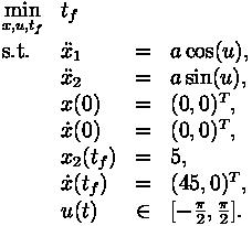 \begin{array}{llcl}  \displaystyle \min_{x, u, t_f} & t_f   \\[1.5ex]  \mbox{s.t.}   & \ddot{x}_1 & = & a \cos (u), \\  & \ddot{x}_2 & = & a \sin (u),  \\  & x(0) &=& (0, 0)^T, \\  & \dot{x}(0) &=& (0, 0)^T, \\  & x_2 (t_f) &=& 5, \\  & \dot{x}(t_f) &=& (45, 0)^T, \\  & u(t) &\in&  [-\frac{\pi}{2},\frac{\pi}{2}]. \end{array}