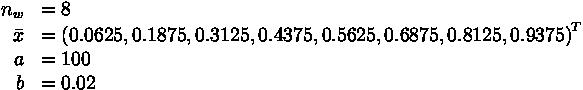 \begin{array}{rl}  n_w &= 8 \\  \bar{x} &= \left( 0.0625, 0.1875, 0.3125, 0.4375, 0.5625, 0.6875, 0.8125, 0.9375 \right)^T \\  a &= 100 \\  b &= 0.02\end{array}