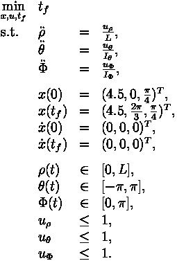 \begin{array}{llclr}\displaystyle \min_{x, u, t_f} & t_f   \\[1.5ex]\mbox{s.t.} & \ddot{\rho} & = &  \frac{u_{\rho}}{L}, \\& \ddot{\theta} & = & \frac{u_{\theta}}{I_{\theta}},  \\& \ddot{\Phi} & = & \frac{u_{\Phi}}{I_{\Phi}},  \\[1.5ex]& x(0) &=& (4.5, 0, \frac{\pi}{4})^T, \\& x(t_f) &=& (4.5, \frac{2\pi}{3}, \frac{\pi}{4})^T, \\& \dot{x}(0) &=& (0,0,0)^T, \\& \dot{x}(t_f) &=& (0,0,0)^T, \\[1.5ex]& \rho(t) & \in & [0,L],\\& \theta(t) & \in & [-\pi, \pi],\\& \Phi(t) & \in & [0, \pi],\\& u_{\rho} & \leq & 1,\\& u_{\theta} & \leq & 1,\\& u_{\Phi} & \leq & 1.\\\end{array}