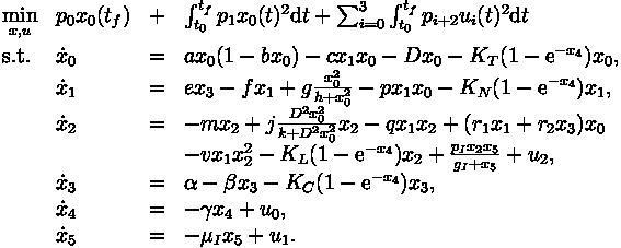\begin{array}{llcl} \displaystyle \min_{x, u} & p_0 x_0(t_f) & + & \int_{t_0}^{t_f} p_1 x_0(t)^2 \mbox{d}t + \sum_{i=0}^{3} \int_{t_0}^{t_f} p_{i+2} u_i(t)^2 \mbox{d}t   \\[1.5ex] \mbox{s.t.} & \dot{x}_0 & = & a x_0 (1-b x_0) -c x_1 x_0 - D x_0 - K_T (1- \mbox{e}^{- x_4}) x_0 ,\\             & \dot{x}_1 & = & e x_3 - f x_1 + g \frac{x_0^2}{h+x_0^2}-p x_1 x_0 - K_N (1- \mbox{e}^{- x_4}) x_1,  \\             & \dot{x}_2 & = & -m x_2 + j \frac{D^2 x_0^2}{k+ D^2 x_0^2} x_2 - q x_1 x_2 + (r_1 x_1 + r_2 x_3) x_0 \\& & & - v x_1 x_2^2 - K_L (1- \mbox{e}^{- x_4}) x_2 + \frac{p_I x_2 x_5}{g_I + x_5} + u_2,  \\             & \dot{x}_3 & = & \alpha - \beta x_3 - K_C (1- \mbox{e}^{- x_4}) x_3,\\             & \dot{x}_4 & = & - \gamma x_4 + u_0,\\             & \dot{x}_5 & = & - \mu_I x_5 + u_1.\end{array}