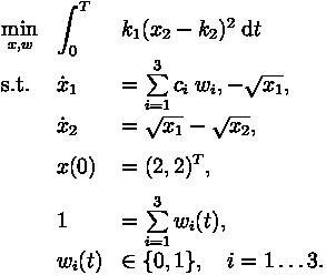 \begin{array}{llll} \displaystyle \min_{x,w} &  \displaystyle \int_{0}^{T} & k_1(x_2-k_2)^2  \; \text{d}t\\[1.5ex] \mbox{s.t.} &  \dot{x}_1 & = \sum\limits_{i=1}^{3} c_{i}\; w_i,-\sqrt{x_1}, \\[1.5ex] &  \dot{x}_2 & = \sqrt{x_1}-\sqrt{x_2}, \\[1.5ex] &  x(0) & = (2,2)^T, \\[1.5ex]& 1 & = \sum\limits_{i=1}^{3}w_i(t), \\ & w_i(t) &\in  \{0, 1\}, \quad i=1\ldots 3.\end{array}