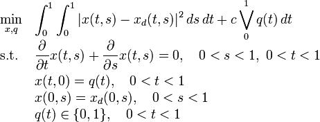 \begin{array}{ll} \displaystyle \min_{x, q} &  \displaystyle \int_0^1\int_0^1 |x(t,s)-x_d(t,s)|^2\,ds\,dt + c \bigvee_0^1 q(t)\,dt  \\[1.5ex] \mbox{s.t.} &  \displaystyle \frac{\partial}{\partial t}x(t,s)+\frac{\partial}{\partial s}x(t,s) =  0,\quad 0<s<1,~0<t<1\\[1.5ex] &  \displaystyle x(t,0)  =  q(t),\quad 0<t<1 \\ &  \displaystyle x(0,s)  =  x_d(0,s),\quad 0<s<1 \\ &  \displaystyle q(t)  \in  \{0,1\},\quad 0<t<1 \\\end{array}