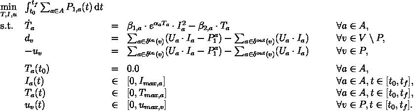 \begin{array}{llcll}  \displaystyle \min_{T, I, u} & \int_{t_0}^{t_f} \sum_{a \in A} P_{1,a}(t) \,\mathrm{d} t   \\[1.5ex]  \mbox{s.t.} & \dot{T}_a & = & \beta_{1,a} \cdot e^{\alpha_a T_a} \cdot I_a^2 - \beta_{2,a} \cdot T_a \qquad & \forall a \in A, \\  & d_v & = & \sum_{a \in \delta^{in}(v)} (U_a \cdot I_{a} - P_1^a) - \sum_{a \in \delta^{out}(v)} (U_a \cdot I_a) \qquad & \forall v \in V \setminus P,  \\  & -u_v & = & \sum_{a \in \delta^{in}(v)} (U_a \cdot I_{a} - P_1^a) - \sum_{a \in \delta^{out}(v)} (U_a \cdot I_a) \qquad & \forall v \in P,  \\[1.5ex]  & T_a(t_0) &=& 0.0 \qquad & \forall a \in A, \\  & I_a(t) &\in& [0, I_{max, a}] \qquad & \forall a \in A, t \in [t_0, t_f], \\  & T_a(t) &\in& [0, T_{max, a}] \qquad & \forall a \in A, t \in [t_0, t_f], \\  & u_v(t) &\in& [0, u_{max, v}] \qquad & \forall v \in P, t \in [t_0, t_f]. \end{array}
