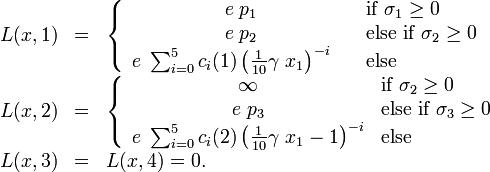 \begin{array}{rcl}L(x, 1) &=& \left\{ \begin{array}{cl} e \; p_1 & \mbox{if } \sigma_1 \ge 0 \\ e \; p_2 & \mbox{else if } \sigma_2 \ge 0 \\ e \;  \sum_{i=0}^{5} c_i (1) \left( \frac{1}{10} \gamma\ x_1 \right)^{-i} \quad & \mbox{else}  \end{array} \right. \\L(x, 2) &=& \left\{ \begin{array}{cl} \infty &  \mbox{if } \sigma_2 \ge 0\\ e \; p_3 &  \mbox{else if } \sigma_3 \ge 0 \\ e \; \sum_{i=0}^{5} c_i (2) \left( \frac{1}{10} \gamma\ x_1 - 1 \right)^{-i} & \mbox{else} \end{array} \right. \\L(x, 3) &=& L(x, 4) = 0.\end{array}
