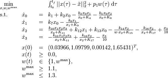 \begin{array}{llcl} \displaystyle \min_{x, w, w^{\mathrm{max}}} & & & {\int_{t_0}^{t_f} || x(\tau) - \tilde{x} ||_2^2 + p_1 w(\tau) \; \mathrm{d}\tau} \\[1.5ex] \mbox{s.t.} & \dot{x}_0 & = & k_1 + k_2 x_0 - \frac{k_3 x_0 x_1}{x_0 + K_4} -  \frac{k_5 x_0 x_2}{x_0 + K_6} \\& \dot{x}_1 & = & k_7 x_0 - \frac{k_8 x_1}{x_1 + K_9} \\& \dot{x}_2 & = & \frac{k_{10} x_1 x_2 x_3}{x_3 + K_{11}} + k_{12} x_1 + k_{13} x_0 - \frac{k_{14} x_2}{w \cdot x_2 + K_{15}} - \frac{k_{16} x_2}{x_2 + K_{17}} + \frac{x_3}{10} \\& \dot{x}_3 & = & - \frac{k_{10} x_1 x_2 x_3}{x_3 + K_{11}} + \frac{k_{16} x_2}{x_2 + K_{17}} - \frac{x_3}{10} \\[1.5ex] & x(0) &=& (0.03966, 1.09799, 0.00142, 1.65431)^T, \\ & x(t) & \ge & 0.0, \\ & w(t) &\in&  \{1, w^{\mathrm{max}}\}, \\ & w^{\mathrm{max}} & \ge & 1.1, \\ & w^{\mathrm{max}} & \le & 1.3.\end{array}
