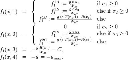 \begin{array}{rcl}f_1(x, 1) &=& \left\{ \begin{array}{cl} f_1^{1A} := \frac{g \; e \; a_1}{W_{\mathrm{eff}}} & \mbox{if } \sigma_1 \ge 0 \\ f_1^{1B} :=\frac{g \; e \; a_2}{W_{\mathrm{eff}}} & \mbox{else if } \sigma_2 \ge 0 \\ f_1^{1C} := \frac{g \; (e \; T(x_1, 1) - R(x_1)}{W_{\mathrm{eff}}} & \mbox{else}  \end{array} \right. \\f_1(x, 2) &=& \left\{ \begin{array}{cl} 0 &  \mbox{if } \sigma_2 \ge 0\\ f_1^{2B} := \frac{g \; e \; a_3}{W_{\mathrm{eff}}} &  \mbox{else if } \sigma_3 \ge 0 \\ f_1^{2C} := \frac{g \; (e \; T(x_1, 2) - R(x_1)}{W_{\mathrm{eff}}} & \mbox{else} \end{array} \right. \\f_1(x, 3) &=& - \frac{g \; R(x_1)}{W_{\mathrm{eff}}}  - C, \\f_1(x, 4) &=& - u = - u_{\mathrm{max}}.\end{array}