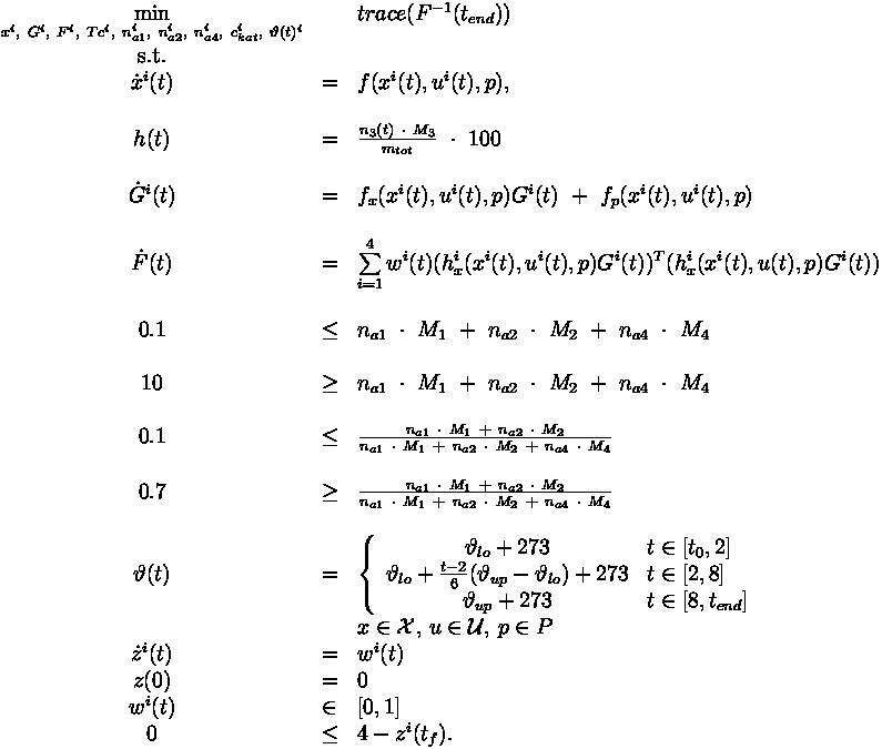 \begin{array}{cll} \displaystyle \min_{x^i,\ G^i,\ F^i,\ Tc^i,\ n_{a1}^i,\ n_{a2}^i,\ n_{a4}^i,\ c_{kat}^i,\ \vartheta(t)^i} && trace(F^{-1} (t_{end})) \\[1.5ex] \mbox{s.t.} \\\dot{x}^i(t) & = & f(x^i(t), u^i(t),p),   \\\\ h(t) & = & \frac{n_3(t) \ \cdot \ M_3}{m_{tot}} \ \cdot \ 100 \\ \\ \dot{G}^i(t) & = & f_x(x^i(t),u^i(t),p)G^i(t) \ + \ f_p(x^i(t),u^i(t),p) \\ \\ \dot{F}(t) & = & \sum\limits_{i=1}^{4} w^i(t) (h^i_x(x^i(t),u^i(t),p)G^i(t))^T (h^i_x(x^i(t),u(t),p)G^i(t)) \\ \\ 0.1 & \le & n_{a1} \ \cdot \ M_1 \ + \ n_{a2} \ \cdot \ M_2 \ + \ n_{a4} \ \cdot \ M_4    \\ \\ 10 & \ge & n_{a1} \ \cdot \ M_1 \ + \ n_{a2} \ \cdot \ M_2 \ + \ n_{a4} \ \cdot \ M_4     \\ \\ 0.1 & \le & \frac{ n_{a1} \ \cdot \ M_1 \ + \ n_{a2} \ \cdot \ M_2 }{ n_{a1} \ \cdot \ M_1 \ + \ n_{a2} \ \cdot \ M_2  \ + \ n_{a4} \ \cdot \ M_4 }   \\ \\ 0.7 & \ge & \frac{ n_{a1} \ \cdot \ M_1 \ + \ n_{a2} \ \cdot \ M_2 }{ n_{a1} \ \cdot \ M_1 \ + \ n_{a2} \ \cdot \ M_2  \ + \ n_{a4} \ \cdot \ M_4 }   \\ \\\vartheta(t)  & = & \left\{ \begin{array}{cl} \vartheta_{lo} + 273  & t \in [t_0,2]   \\                                       \vartheta_{lo} + \frac{t-2}{6} ( \vartheta_{up} - \vartheta_{lo} ) + 273  & t \in [2,8]    \\                                       \vartheta_{up} + 273  &  t \in [8,t_{end}]                     \end{array} \right. \\& & x  \in  \mathcal{X},\,u \in \mathcal{U},\, p \in P \\ \dot{z}^i(t)   & = & w^i(t)  \\z(0) & = & 0 \\w^i(t) &\in& [0,1] \\0 &  \le & 4 - z^i(t_f). \\\end{array}