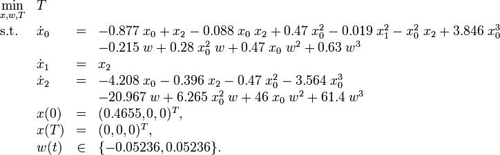 \begin{array}{llcl} \displaystyle \min_{x, w, T} & T \\[1.5ex] \mbox{s.t.} & \dot{x}_0 &=& -0.877 \; x_0 + x_2 - 0.088 \; x_0 \; x_2 + 0.47 \; x_0^2 - 0.019 \; x_1^2 - x_0^2 \; x_2 + 3.846 \; x_0^3 \\&&&           - 0.215 \; w + 0.28 \; x_0^2 \; w + 0.47 \; x_0 \; w^2 + 0.63 \; w^3 \\ & \dot{x}_1 &=& x_2 \\& \dot{x}_2 &=& -4.208 \; x_0 - 0.396 \; x_2 - 0.47 \; x_0^2 - 3.564 \; x_0^3 \\&&&            - 20.967 \; w + 6.265 \; x_0^2 \; w + 46 \; x_0 \; w^2 + 61.4 \; w^3 \\  & x(0) &=& (0.4655,0,0)^T, \\ & x(T) &=& (0,0,0)^T, \\ & w(t) &\in& \{-0.05236,0.05236\}.\end{array}