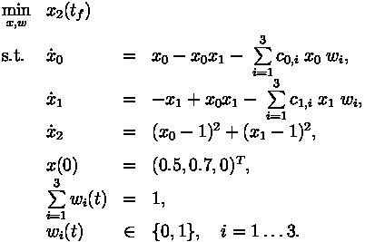 \begin{array}{llclr}  \displaystyle \min_{x, w} & x_2(t_f)   \\[1.5ex]  \mbox{s.t.}   & \dot{x}_0 & = &  x_0 - x_0 x_1 - \; \sum\limits_{i=1}^{3} c_{0,i}\; x_0 \; w_i, \\  & \dot{x}_1 & = & - x_1 + x_0 x_1 - \; \sum\limits_{i=1}^{3} c_{1,i}\; x_1 \; w_i,  \\  & \dot{x}_2 & = & (x_0 - 1)^2 + (x_1 - 1)^2,  \\[1.5ex]  & x(0) &=& (0.5, 0.7, 0)^T, \\  & \sum\limits_{i=1}^{3}w_i(t) &=& 1, \\  & w_i(t) &\in&  \{0, 1\}, \quad i=1\ldots 3. \end{array}