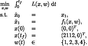 \begin{array}{llll} \displaystyle \min_{x, w} &   \int_{0}^{t_f} & L(x, w) \; \mathrm{d} t   \\[1.5ex] \mbox{s.t.} & \dot{x}_0 & = & x_1, \\ & \dot{x}_1 & = & f_1(x,w),  \\ & x(0) &=& (0, 0)^T, \\ & x(t_f) &=& (2112, 0)^T, \\ & w(t) &\in&  \{1, 2, 3, 4\}.\end{array}