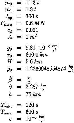 \begin{array}{rcl}m_0 &=& 11.3 \; t \\m_1 &=& 1.3 \; t \\I_{sp} &=& 300 \; s \\F_{max} &=& 0.6 \; MN \\c_d &=& 0.021 \\A &=& 1 \; m^2 \\[1.5ex]g_0 &=& 9.81 \cdot 10^{-3} \, \frac{km}{s^2} \\r_0 &=& 600.0 \; km \\H &=& 5.6 \; km \\\rho_0 &=& 1.2230948554874 \; \frac{kg}{m^3} \\[1.5ex]\hat{\beta} &=& \; \frac{\pi}{2} \\\hat{v} &=& 2.287 \; \frac{km}{s} \\\hat{h} &=& 75 \; km \\[1.5ex]T_{min} &=& 120 \; s \\T_{max} &=& 600 \; s \\\varepsilon &=& 10^{-6} \; \frac{km}{s}\end{array}