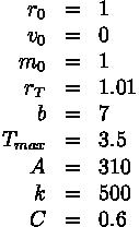 \begin{array}{rcl}r_0 &=& 1  \\v_0 &=& 0  \\m_0 &=& 1  \\r_T &=& 1.01 \\b &=& 7 \\T_{max} &=& 3.5 \\A &=& 310 \\k &=& 500 \\C &=& 0.6\end{array}