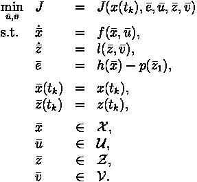\begin{array}{llclr}\displaystyle \min_{\bar{u}, \bar{v}} & J &=& J(x(t_k),\bar{e}, \bar{u}, \bar{z}, \bar{v})  \\[1.5ex]\mbox{s.t.}& \dot{\bar{x}} & = & f(\bar{x},\bar{u}), \\& \dot{\bar{z}} & = & l(\bar{z},\bar{v}),  \\& \bar{e} & = & h(\bar{x}) - p(\bar{z}_1),  \\[1ex]& \bar{x}(t_k) & = & x(t_k), \\& \bar{z}(t_k) & = & z(t_k), \\[1ex]& \bar{x} & \in & \mathcal{X}, \\& \bar{u} & \in & \mathcal{U}, \\& \bar{z} & \in & \mathcal{Z}, \\& \bar{v} & \in & \mathcal{V}. \\\end{array}