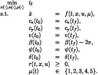 \begin{array}{llcl} \displaystyle \min_{x(\cdot), u(\cdot), \mu(\cdot)} & t_\text{f}   \\[1.5ex] \mbox{s.t.} & \dot{x} & = & f(t, x, u, \mu), \\ & c_\text{x}(t_0) &=& c_\text{x}(t_f), \\ & c_\text{y}(t_0) &=& c_\text{y}(t_f), \\ & v(t_0) &=& v(t_f), \\ & \beta(t_0) &=& \beta(t_f) - 2\pi, \\ & \psi(t_0) &=& \psi(t_f), \\ & \delta(t_0) &=& \delta(t_f), \\ & r(t,x,u) &\geq& 0, \\ & \mu(t) &\in&  \{1, 2, 3, 4, 5\}.\end{array}