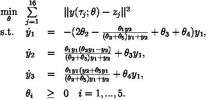 \begin{array}{llcl}  \displaystyle \min_{\theta} &\sum\limits_{j=1}^{16} &&  y(\tau_j; \theta) - z_j  ^2   \\[1.5ex]  \mbox{s.t.}   & \dot{y}_1 & = &  -( 2 \theta_2 - \frac{\theta_1 y_2}{(\theta_2 + \theta_5) y_1 + y_2} + \theta_3 + \theta_4) y_1, \\[0.3cm]  & \dot{y}_2 & = & \frac{\theta_1 y_1 (\theta_2 y_1 - y_2)}{(\theta_2 + \theta_5) y_1 + y_2} + \theta_3 y_1,  \\[0.3cm]  & \dot{y}_3 & = & \frac{\theta_1 y_1 (y_2 + \theta_5 y_1}{(\theta_2 + \theta_5) y_1 + y_2} + \theta_4 y_1,  \\[0.3cm]  & \theta_i & \geq & 0 \quad i = 1,...,5. \end{array}